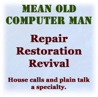 Mean Old Computer Man, computer repair, restoration, revival. I'll bring it back to life if there's any life left in it.